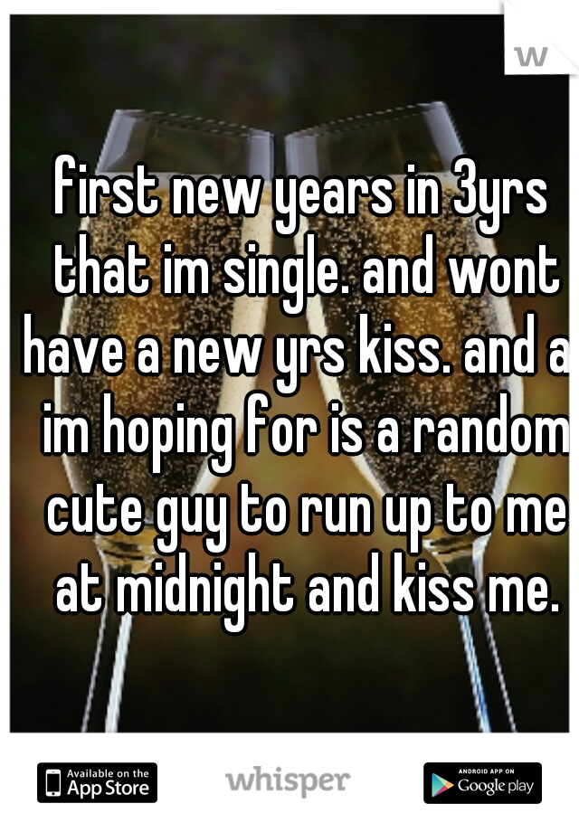 first new years in 3yrs that im single. and wont have a new yrs kiss. and all im hoping for is a random cute guy to run up to me at midnight and kiss me.