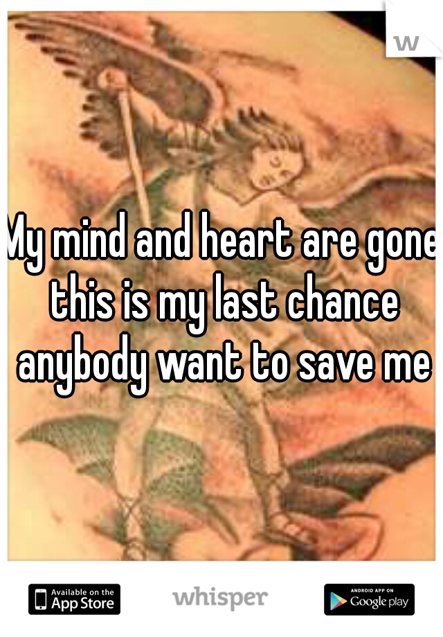 My mind and heart are gone this is my last chance anybody want to save me