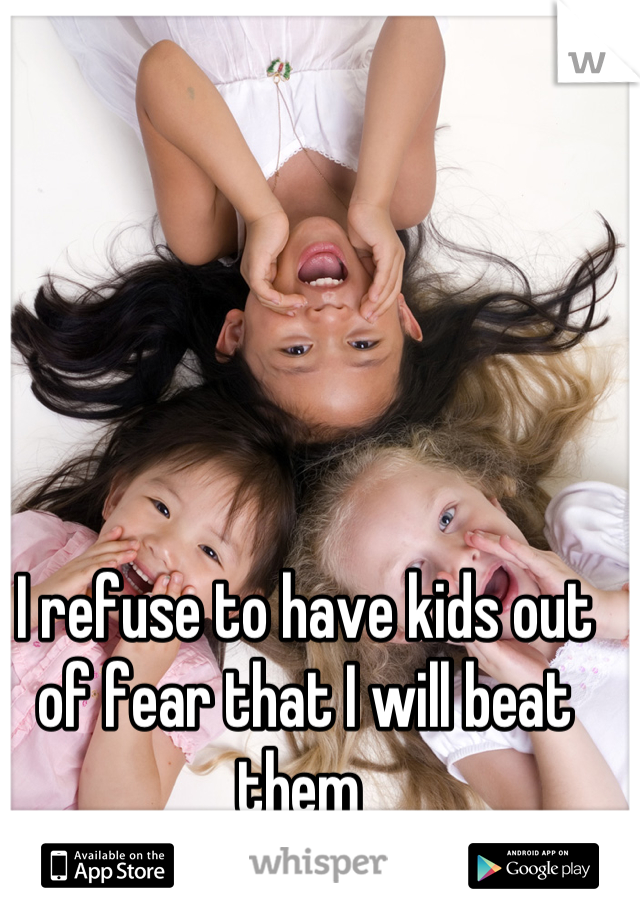 I refuse to have kids out of fear that I will beat them