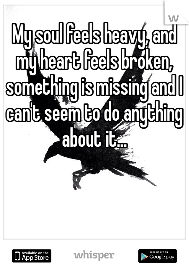 My soul feels heavy, and my heart feels broken, something is missing and I can't seem to do anything about it...