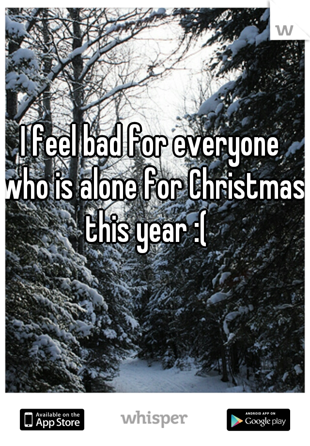 I feel bad for everyone who is alone for Christmas this year :(