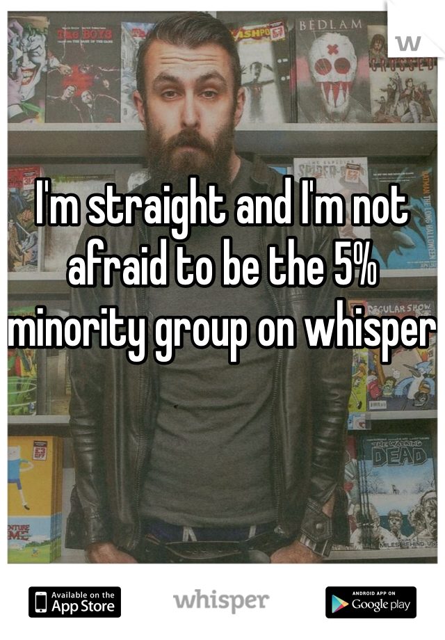 I'm straight and I'm not afraid to be the 5% minority group on whisper