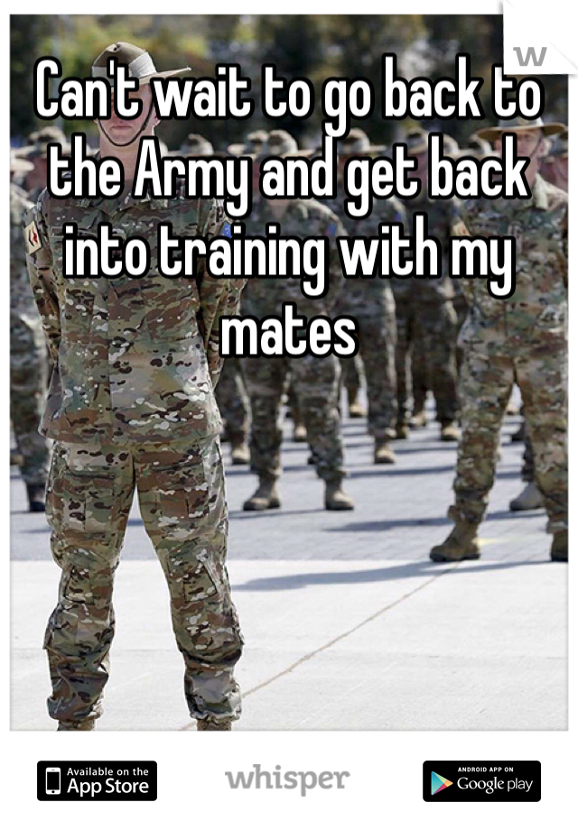 Can't wait to go back to the Army and get back into training with my mates