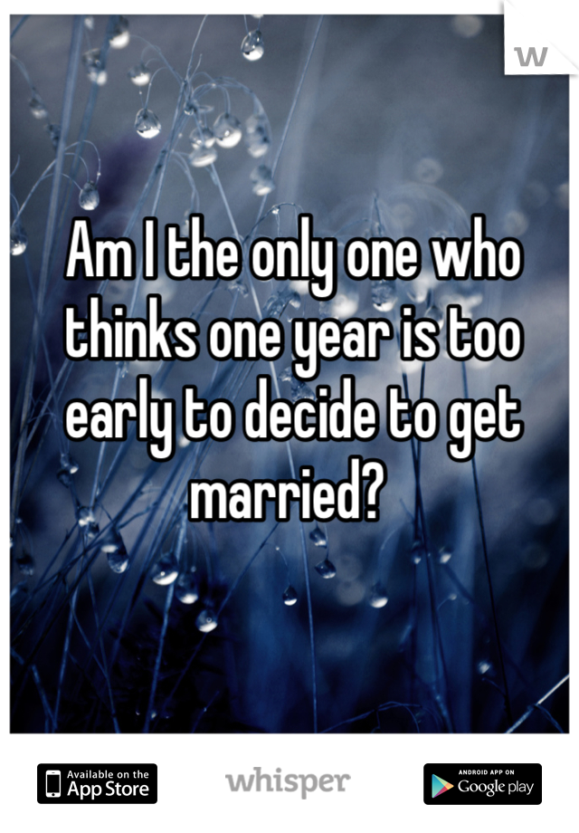 Am I the only one who thinks one year is too early to decide to get married?