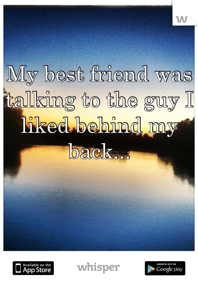 My best friend was talking to the guy I liked behind my back...
