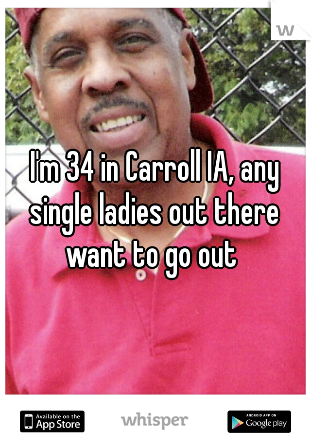 I'm 34 in Carroll IA, any single ladies out there  want to go out