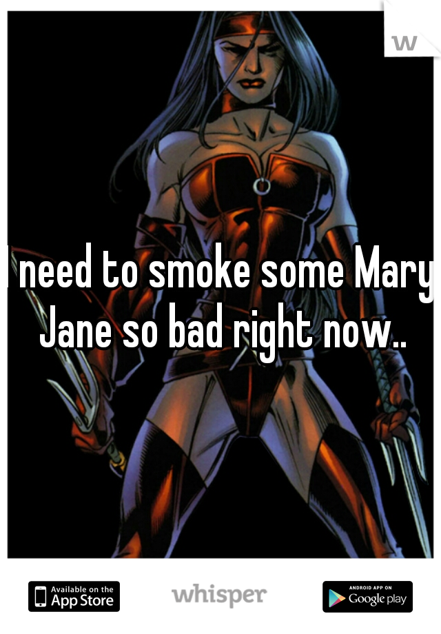 I need to smoke some Mary Jane so bad right now..