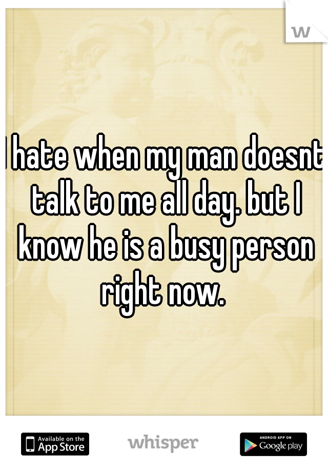 I hate when my man doesnt talk to me all day. but I know he is a busy person right now.