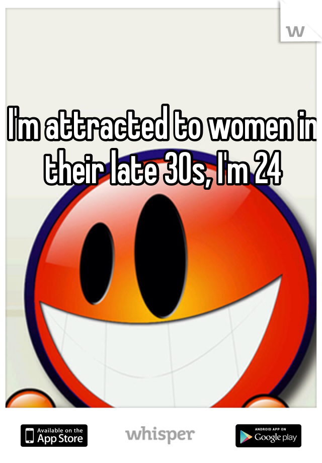 I'm attracted to women in their late 30s, I'm 24