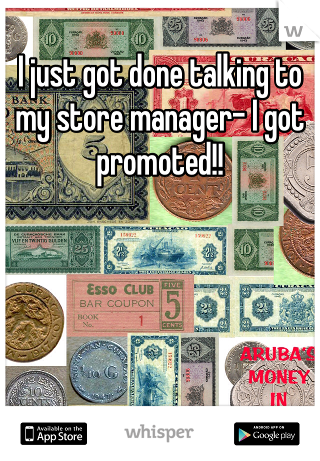 I just got done talking to my store manager- I got promoted!!