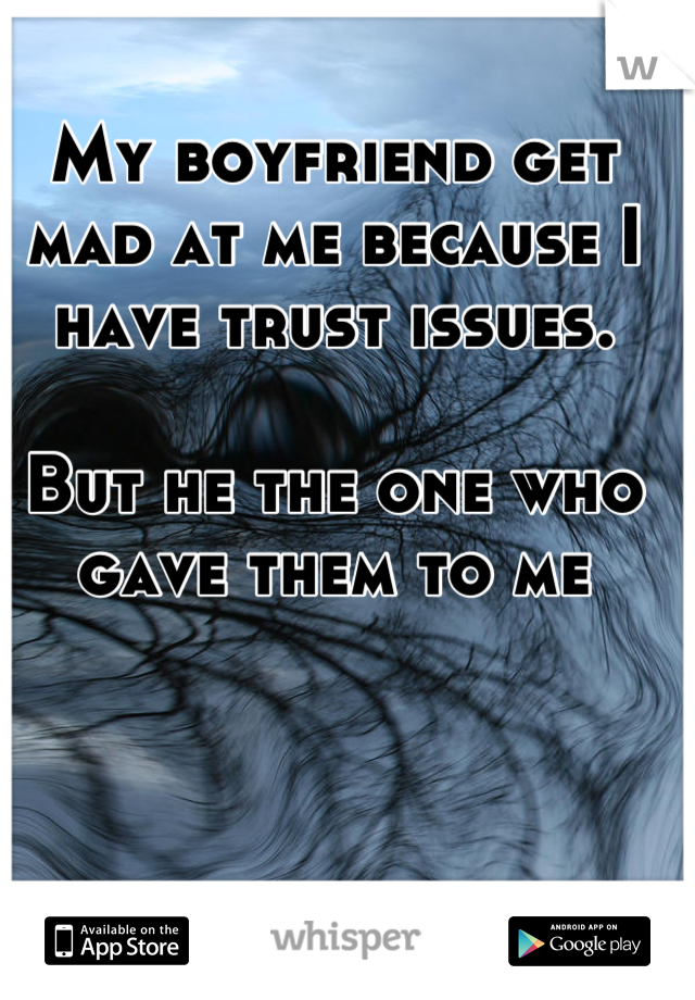 My boyfriend get mad at me because I have trust issues.  But he the one who gave them to me