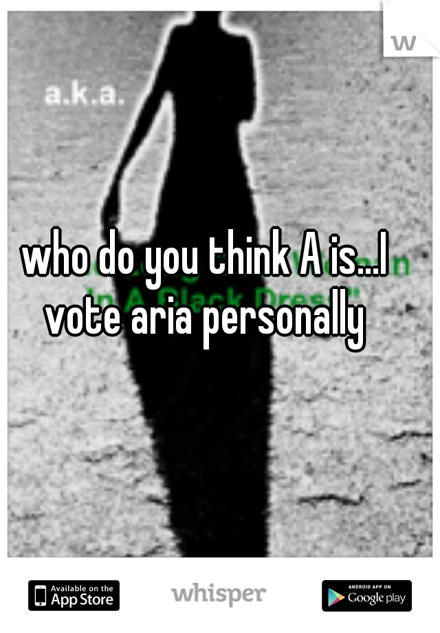 who do you think A is...I vote aria personally