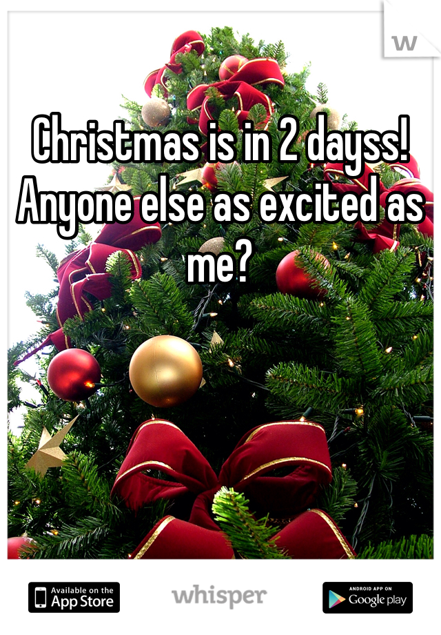 Christmas is in 2 dayss! Anyone else as excited as me?