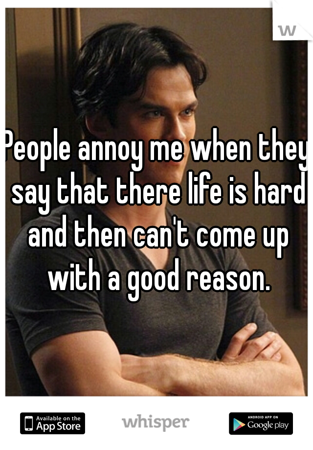 People annoy me when they say that there life is hard and then can't come up with a good reason.