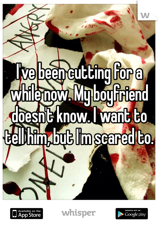 I've been cutting for a while now. My boyfriend doesn't know. I want to tell him, but I'm scared to.