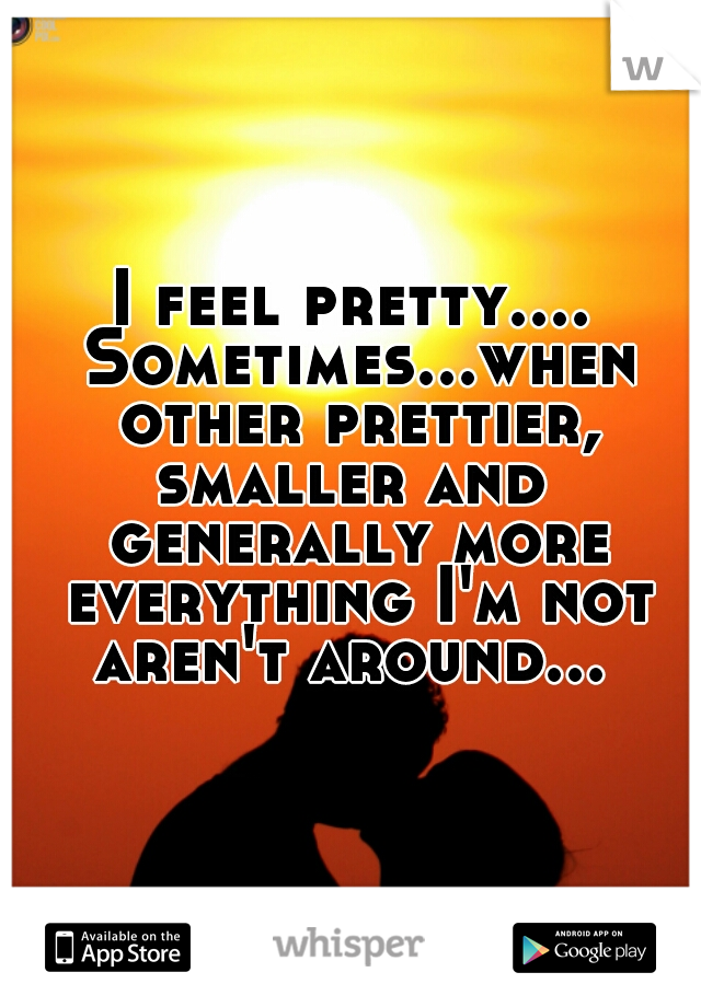 I feel pretty.... Sometimes...when other prettier, smaller and  generally more everything I'm not aren't around...