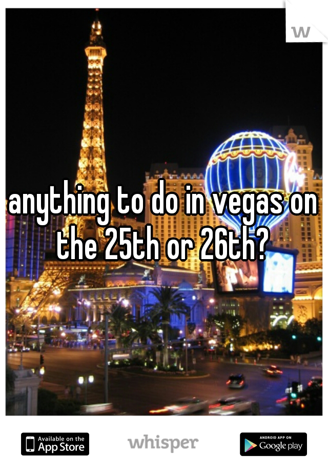 anything to do in vegas on the 25th or 26th?