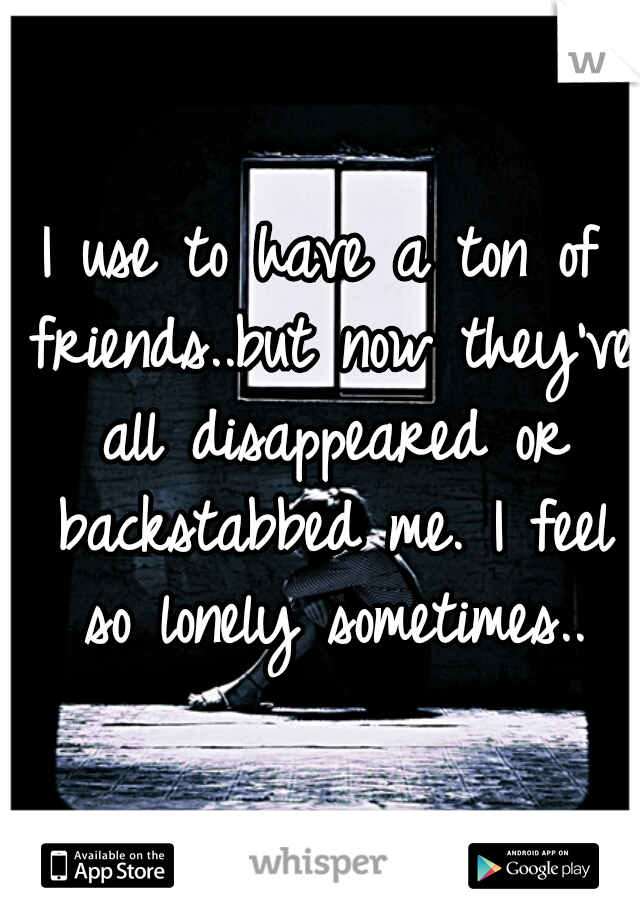 I use to have a ton of friends..but now they've all disappeared or backstabbed me. I feel so lonely sometimes..