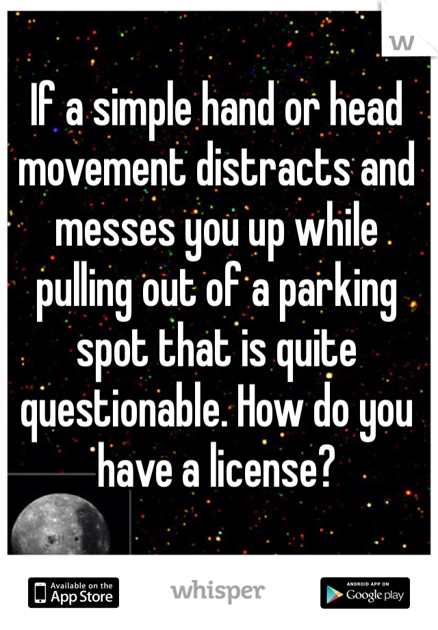 If a simple hand or head movement distracts and messes you up while pulling out of a parking spot that is quite questionable. How do you have a license?