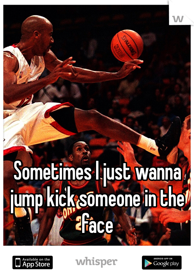 Sometimes I just wanna jump kick someone in the face