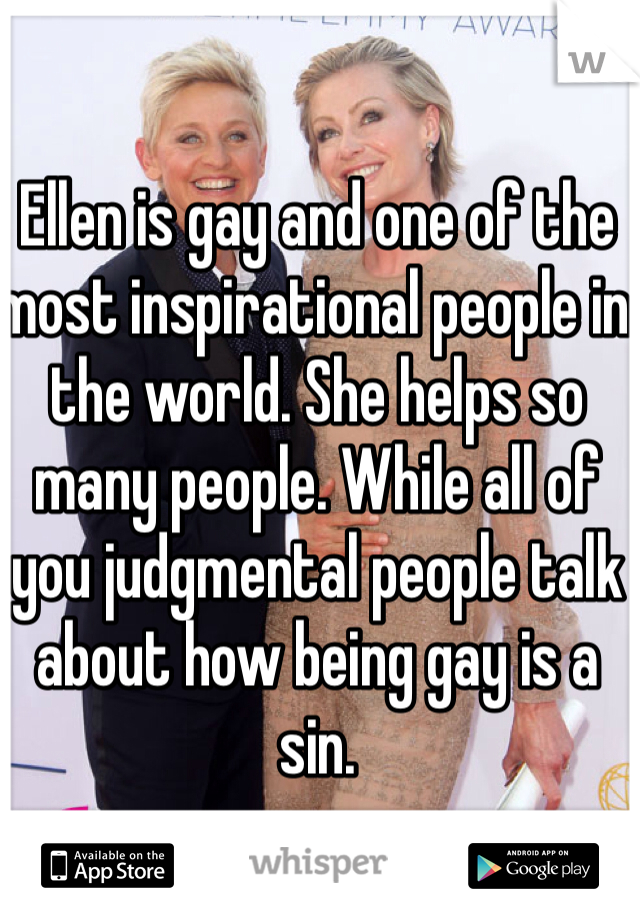 Ellen is gay and one of the most inspirational people in the world. She helps so many people. While all of you judgmental people talk about how being gay is a sin.