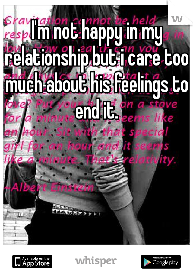 I'm not happy in my relationship but i care too much about his feelings to end it.