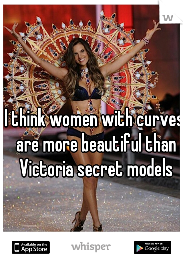 I think women with curves are more beautiful than Victoria secret models