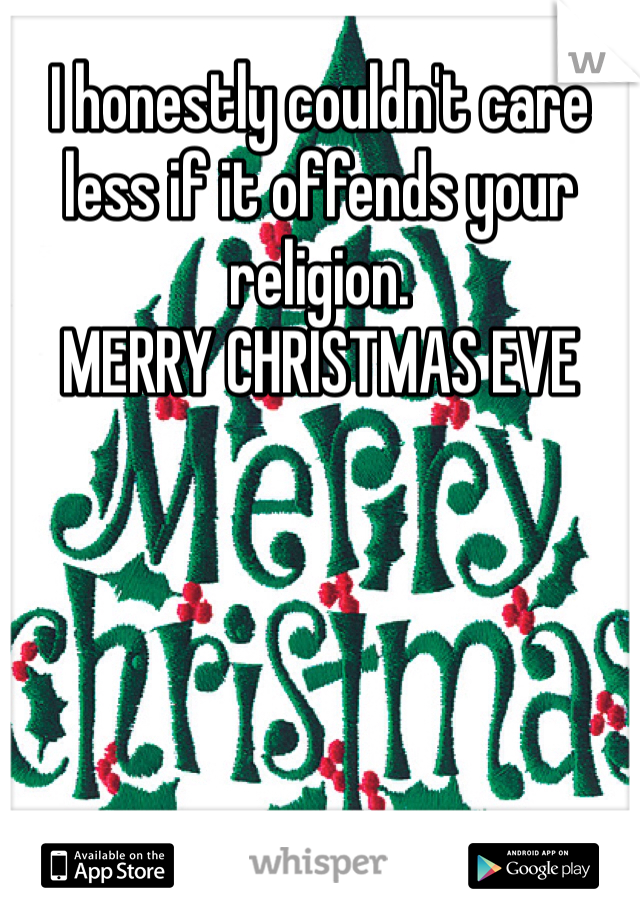 I honestly couldn't care less if it offends your religion.  MERRY CHRISTMAS EVE