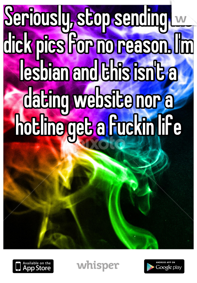 Seriously, stop sending me dick pics for no reason. I'm lesbian and this isn't a dating website nor a hotline get a fuckin life