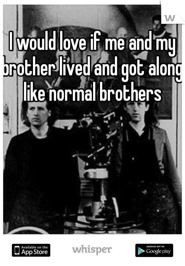 I would love if me and my brother lived and got along like normal brothers