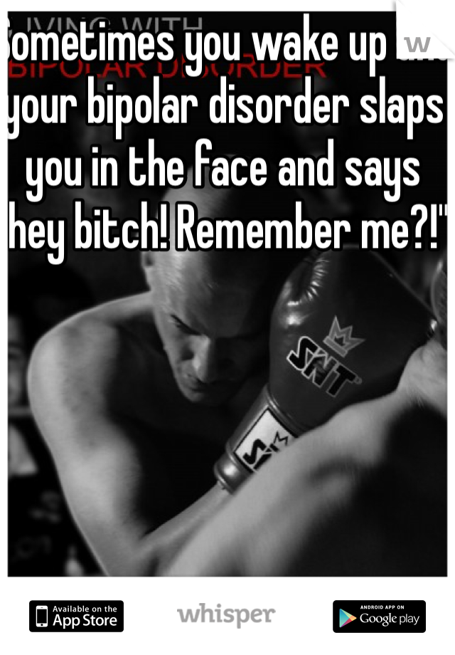 """Sometimes you wake up and your bipolar disorder slaps you in the face and says """"hey bitch! Remember me?!"""""""