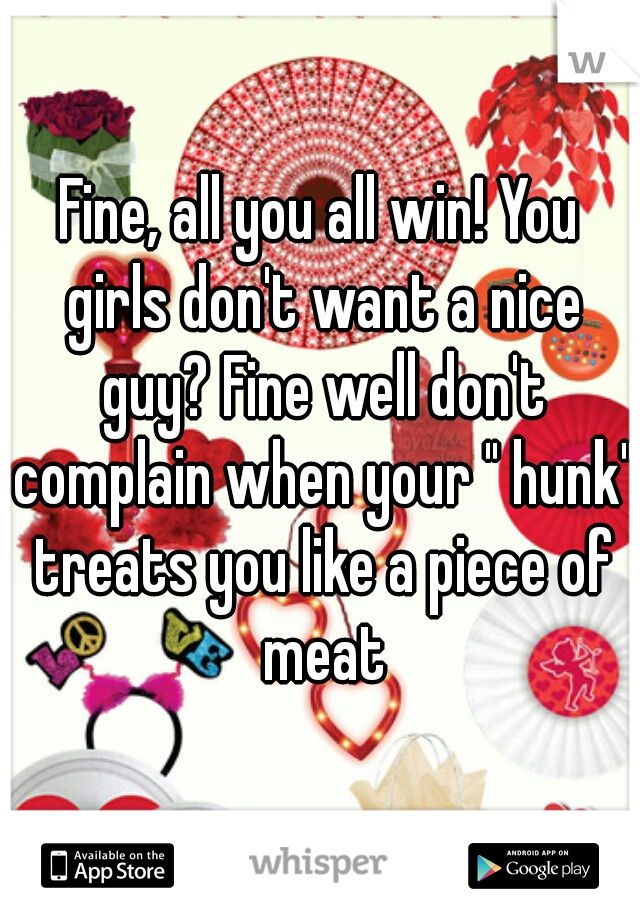 "Fine, all you all win! You girls don't want a nice guy? Fine well don't complain when your "" hunk"" treats you like a piece of meat"