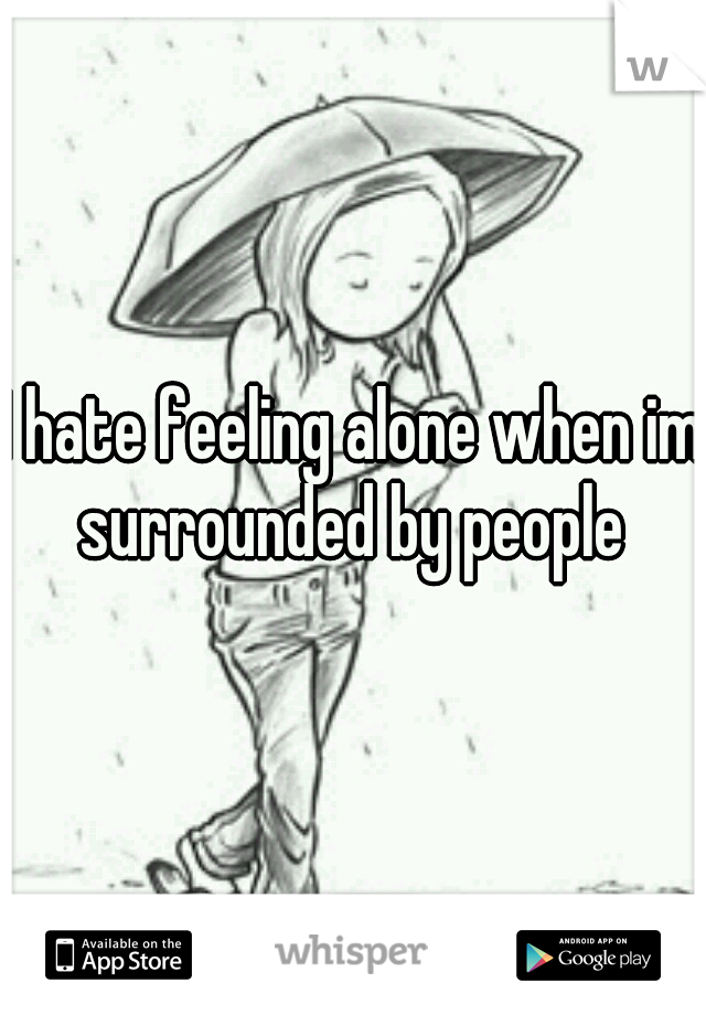 I hate feeling alone when im surrounded by people