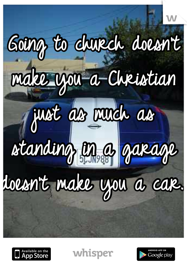 Going to church doesn't make you a Christian just as much as standing in a garage doesn't make you a car.