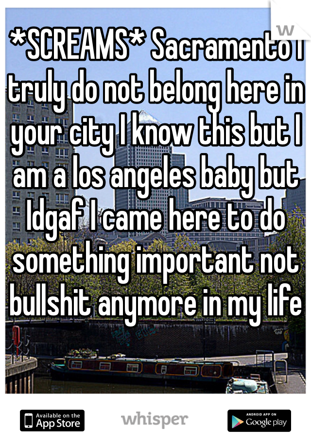 *SCREAMS* Sacramento I truly do not belong here in your city I know this but I am a los angeles baby but Idgaf I came here to do something important not bullshit anymore in my life