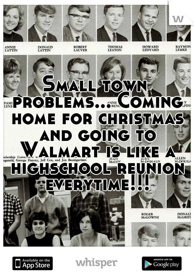 Small town problems... Coming home for christmas and going to Walmart is like a highschool reunion everytime!!!
