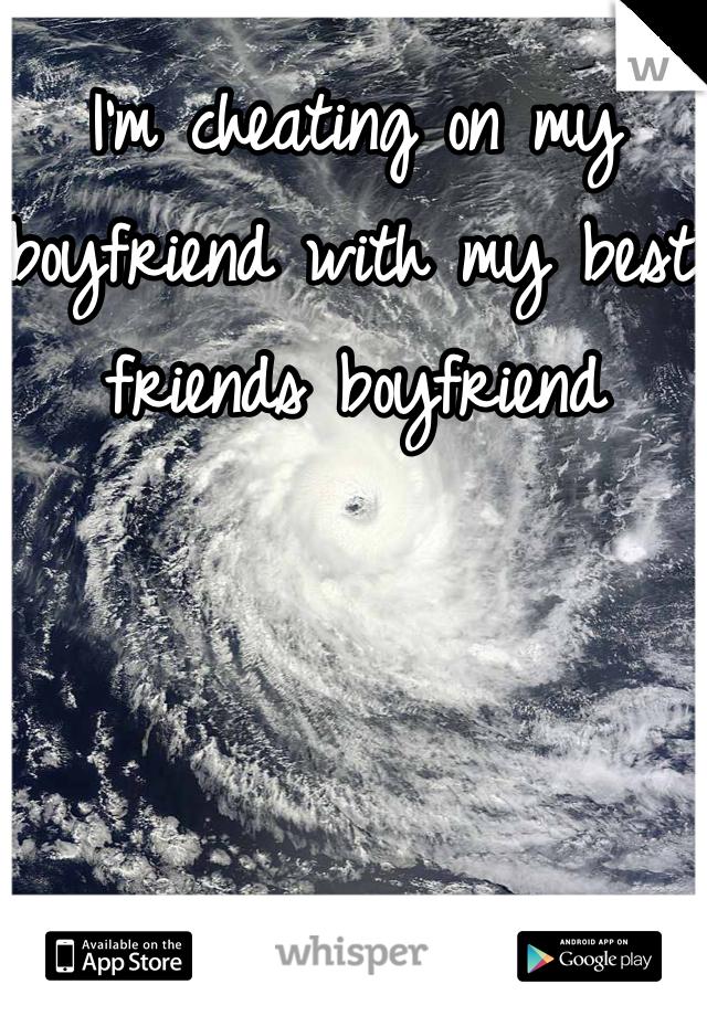 I'm cheating on my boyfriend with my best friends boyfriend