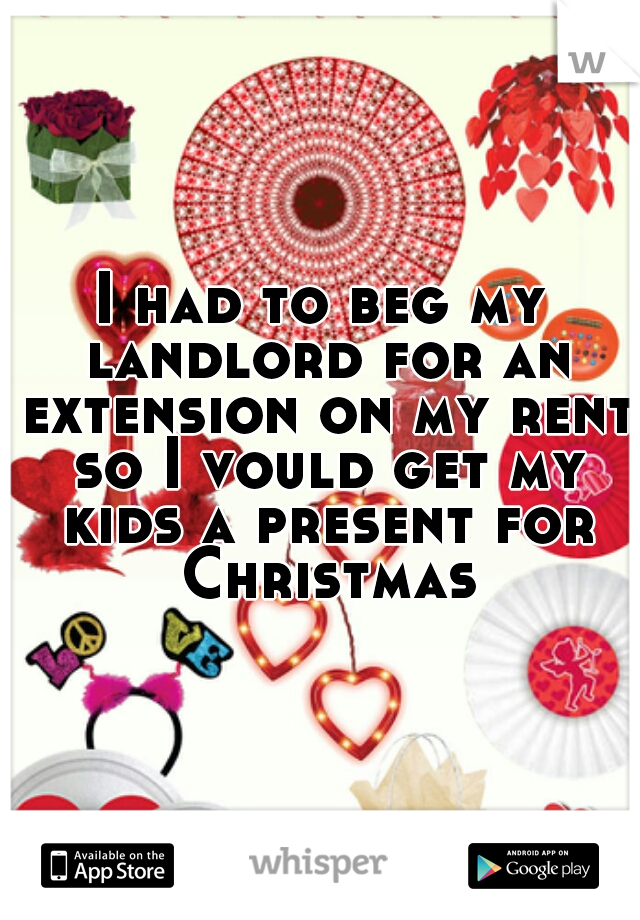 I had to beg my landlord for an extension on my rent so I vould get my kids a present for Christmas