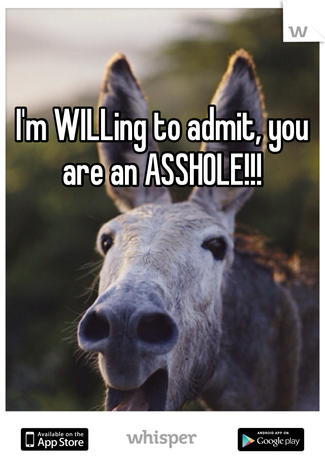 I'm WILLing to admit, you are an ASSHOLE!!!