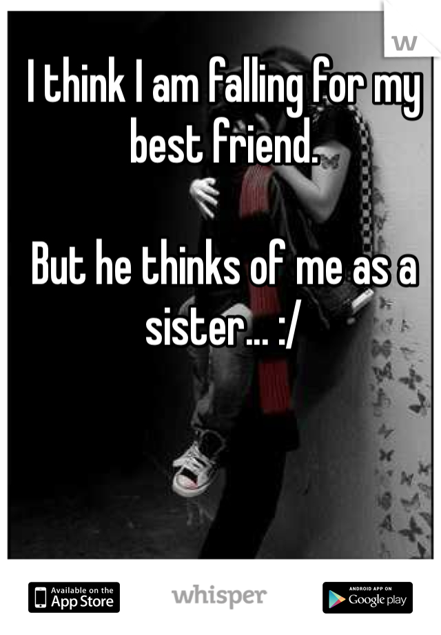 I think I am falling for my best friend.   But he thinks of me as a sister... :/