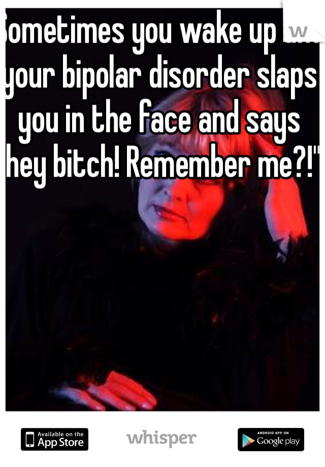 "Sometimes you wake up and your bipolar disorder slaps you in the face and says ""hey bitch! Remember me?!"""