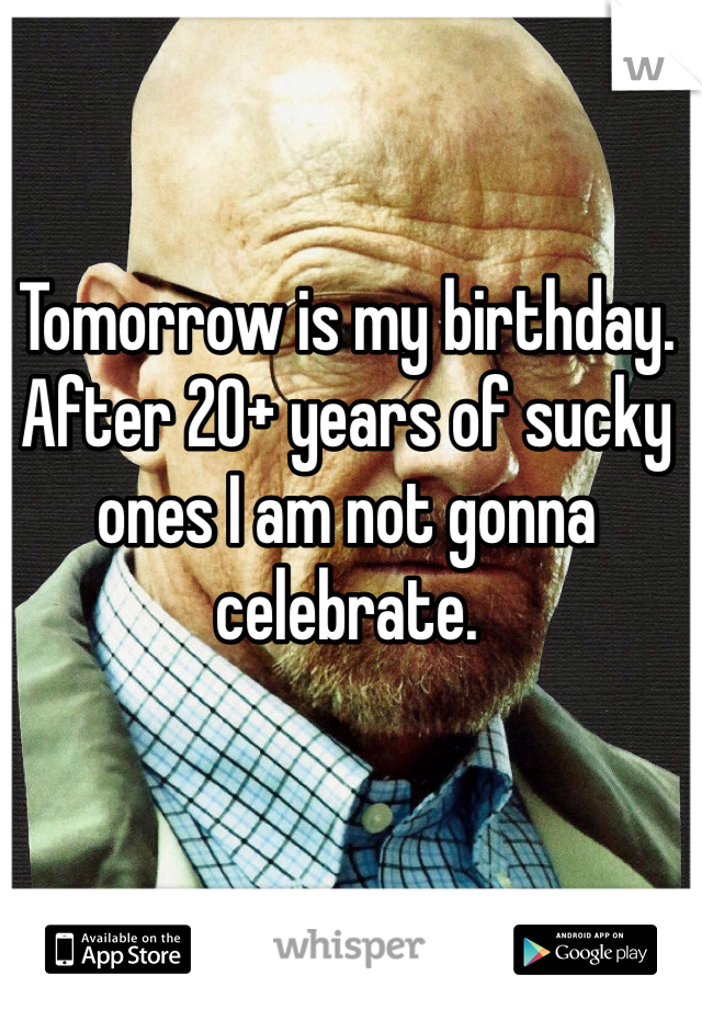Tomorrow is my birthday. After 20+ years of sucky ones I am not gonna celebrate.