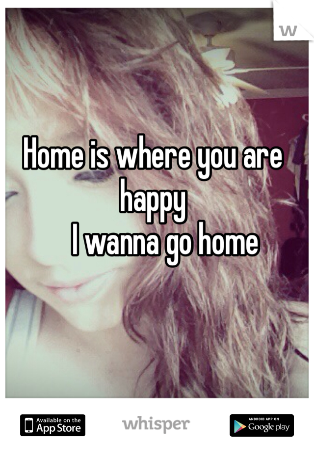 Home is where you are happy     I wanna go home