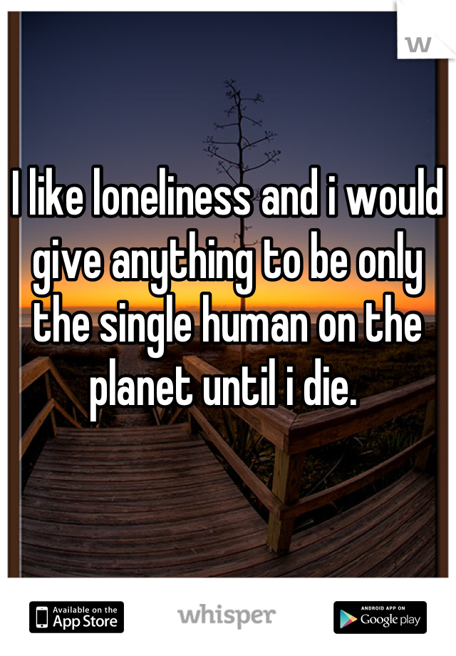 I like loneliness and i would give anything to be only the single human on the planet until i die.