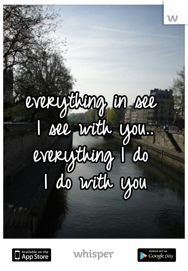 everything in see  I see with you.. everything I do  I do with you