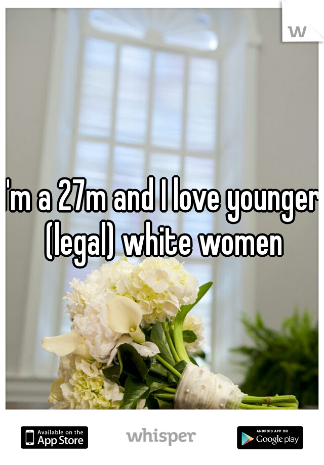 I'm a 27m and I love younger (legal) white women