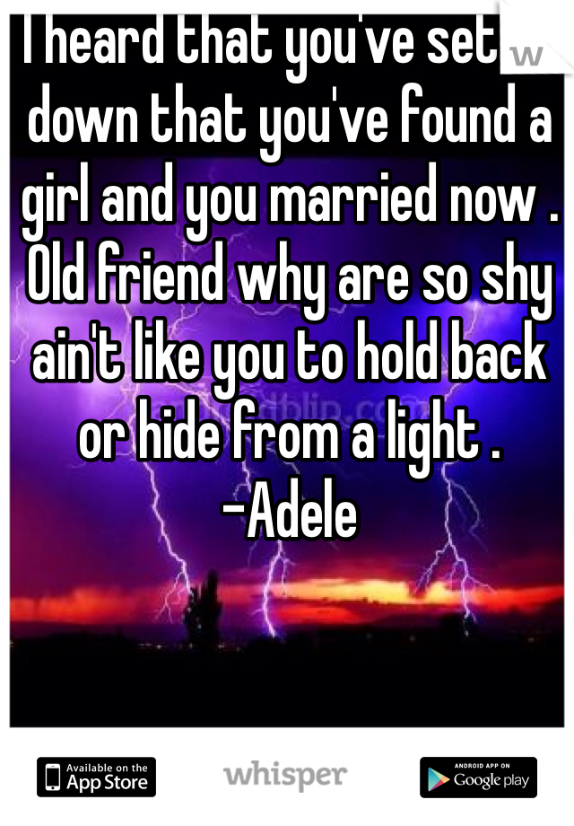 I heard that you've settle down that you've found a girl and you married now . Old friend why are so shy ain't like you to hold back or hide from a light .  -Adele