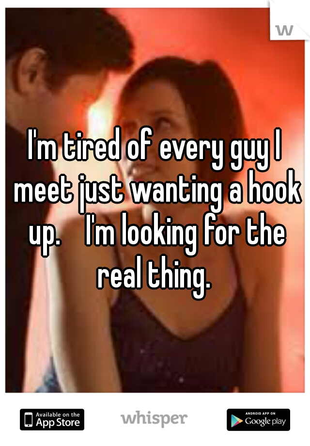 I'm tired of every guy I meet just wanting a hook up.    I'm looking for the real thing.
