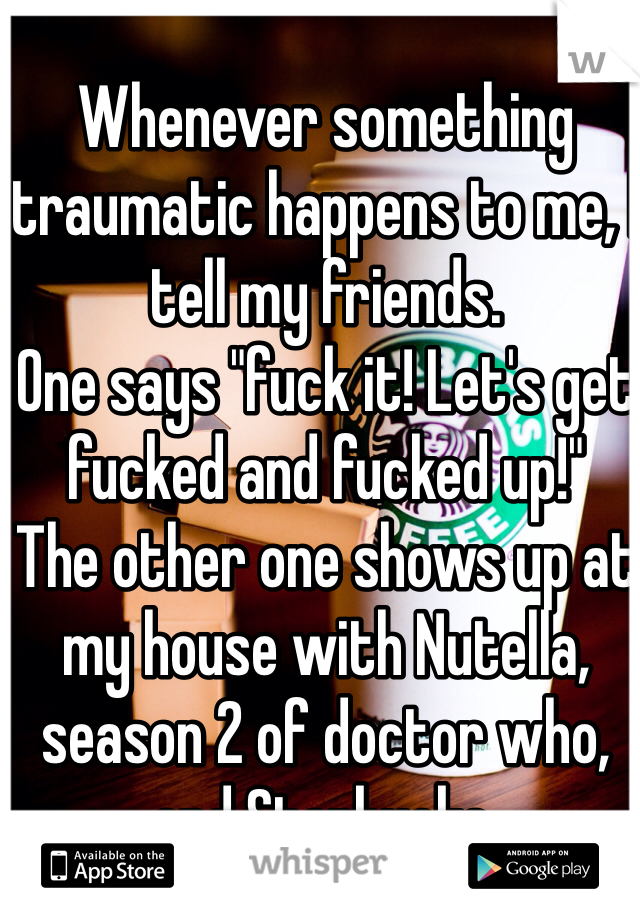 """Whenever something traumatic happens to me, I tell my friends.  One says """"fuck it! Let's get fucked and fucked up!"""" The other one shows up at my house with Nutella, season 2 of doctor who, and Starbucks."""