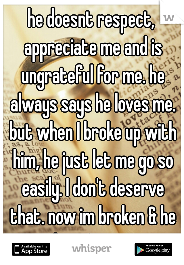 he doesnt respect, appreciate me and is ungrateful for me. he always says he loves me. but when I broke up with him, he just let me go so easily. I don't deserve that. now im broken & he doesn't care